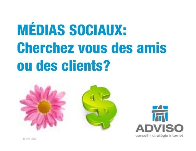 MÉDIAS SOCIAUX:Cherchez vous des amisou des clients?16 avril 2013