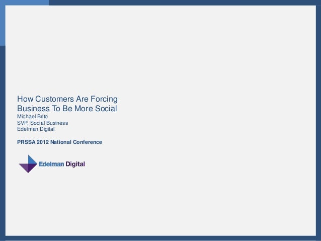 How Customers Are ForcingBusiness To Be More SocialMichael BritoSVP, Social BusinessEdelman DigitalPRSSA 2012 National Con...