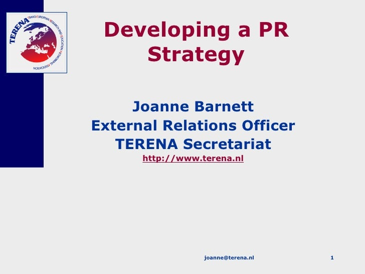 Developing a PR Strategy Joanne Barnett External Relations Officer TERENA Secretariat http://www.terena.nl