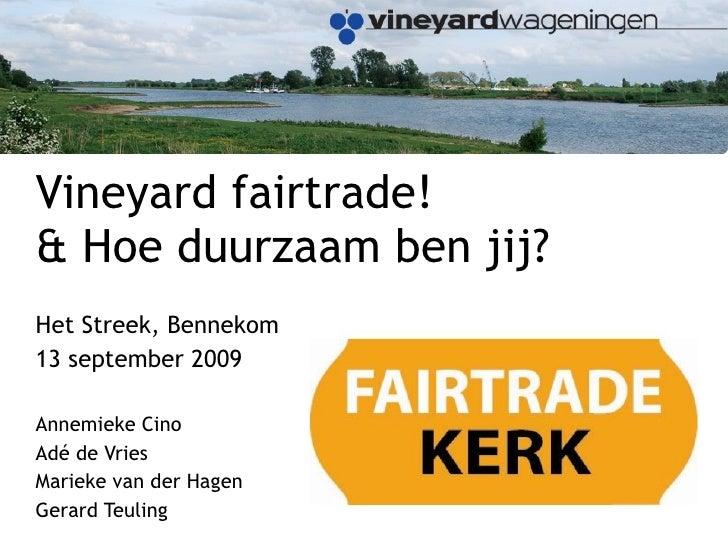 Vineyard fairtrade!  & Hoe duurzaam ben jij?  Het Streek, Bennekom 13 september 2009 Annemieke Cino Adé de Vries Marieke v...