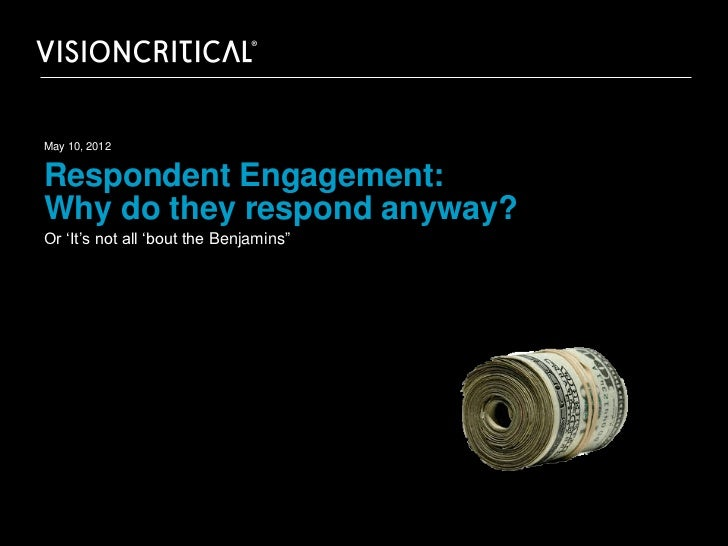 """May 10, 2012Respondent Engagement:Why do they respond anyway?Or 'It's not all 'bout the Benjamins"""""""