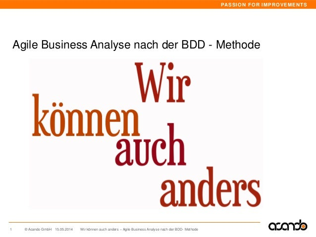 PASSION FOR IMPROVEMENTS © Acando GmbH Agile Business Analyse nach der BDD - Methode 15.05.20141 Wir können auch anders – ...