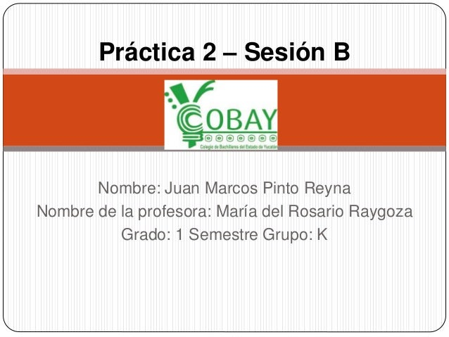 Práctica 2 – Sesión B  Nombre: Juan Marcos Pinto Reyna  Nombre de la profesora: María del Rosario Raygoza  Grado: 1 Semest...