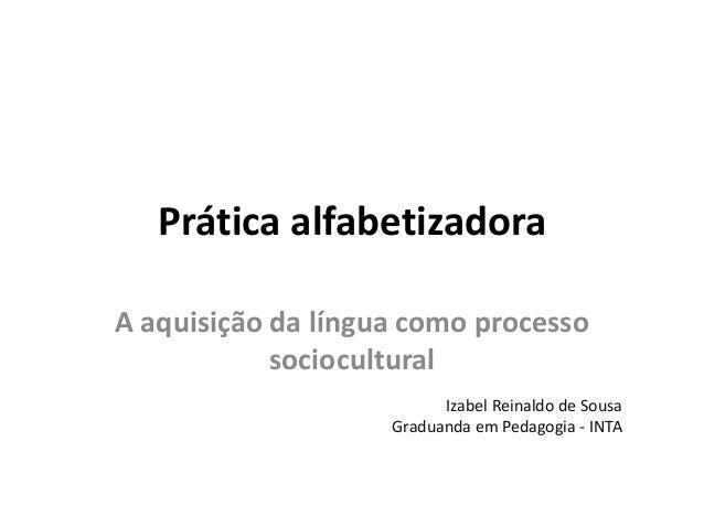 Prática alfabetizadora A aquisição da língua como processo sociocultural Izabel Reinaldo de Sousa Graduanda em Pedagogia -...