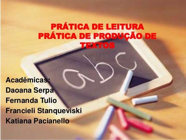 PRÁTICA DE LEITURA PRÁTICA DE PRODUÇÃO DE TEXTOS Acadêmicas: Daoana Serpa Fernanda Tulio Francieli Stanqueviski Katiana Pa...