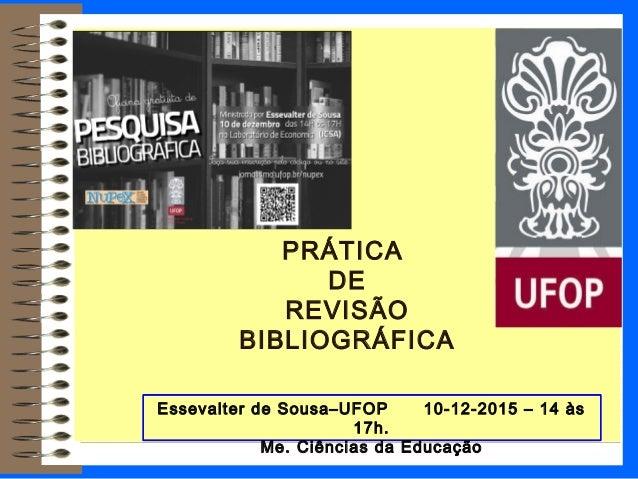 PRÁTICA DE REVISÃO BIBLIOGRÁFICA Essevalter de Sousa–UFOP 10-12-2015 – 14 às 17h. Me. Ciências da Educação