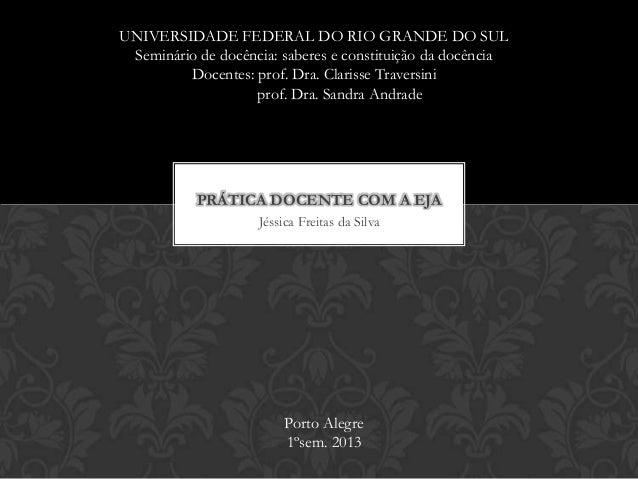 Jéssica Freitas da Silva PRÁTICA DOCENTE COM A EJA UNIVERSIDADE FEDERAL DO RIO GRANDE DO SUL Seminário de docência: sabere...