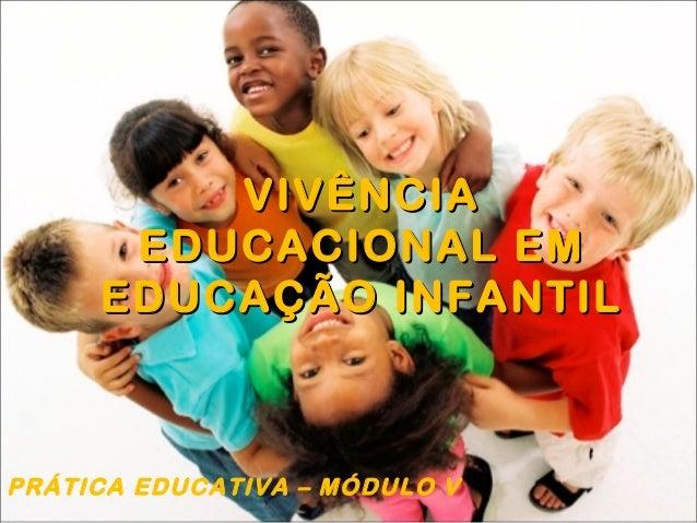 VIVÊNCIAVIVÊNCIA EDUCACIONAL EMEDUCACIONAL EM EDUCAÇÃO INFANTILEDUCAÇÃO INFANTIL PRÁTICA EDUCATIVA – MÓDULO V