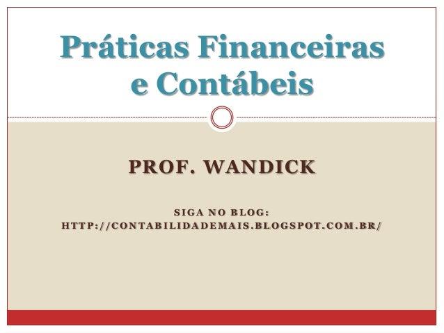 Práticas Financeiras e Contábeis PROF. WANDICK SIGA NO BLOG: HTTP://CONTABILIDADEMAIS.BLOGSPOT.COM.BR/