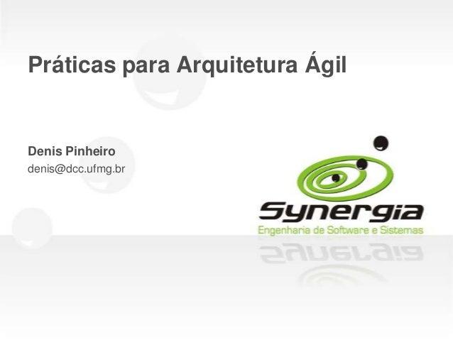 Práticas para Arquitetura ÁgilDenis Pinheirodenis@dcc.ufmg.br