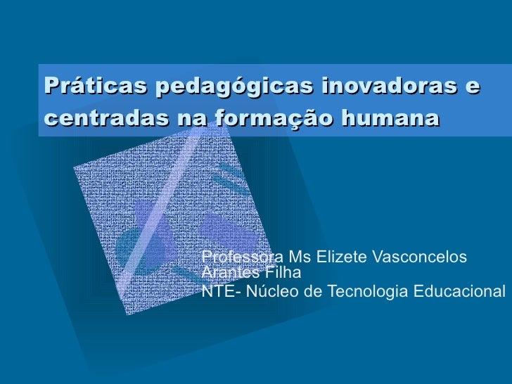 Práticas pedagógicas inovadoras e centradas na formação humana Professora Ms Elizete Vasconcelos Arantes Filha NTE- Núcleo...