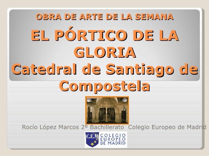 OBRA DE ARTE DE LA SEMANA EL PÓRTICO DE LA GLORIA Catedral de Santiago de Compostela Rocío López Marcos 2º Bachillerato  C...