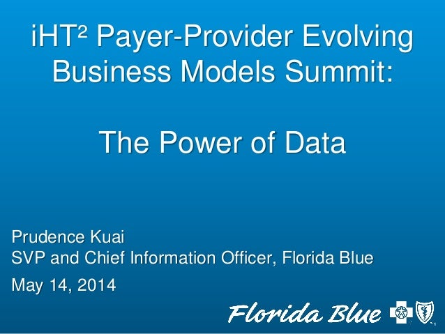 Prudence Kuai SVP and Chief Information Officer, Florida Blue May 14, 2014 iHT² Payer-Provider Evolving Business Models Su...