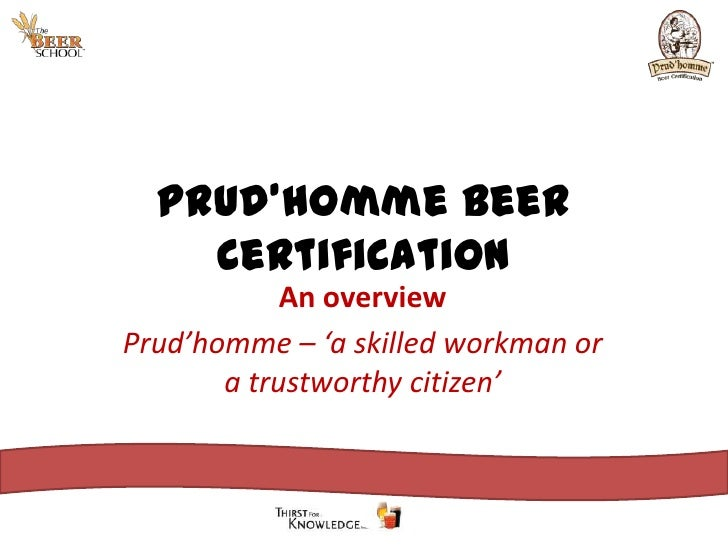 Prud'homme Beer Certification<br />An overview<br />Prud'homme – 'a skilled workman or a trustworthy citizen'<br />