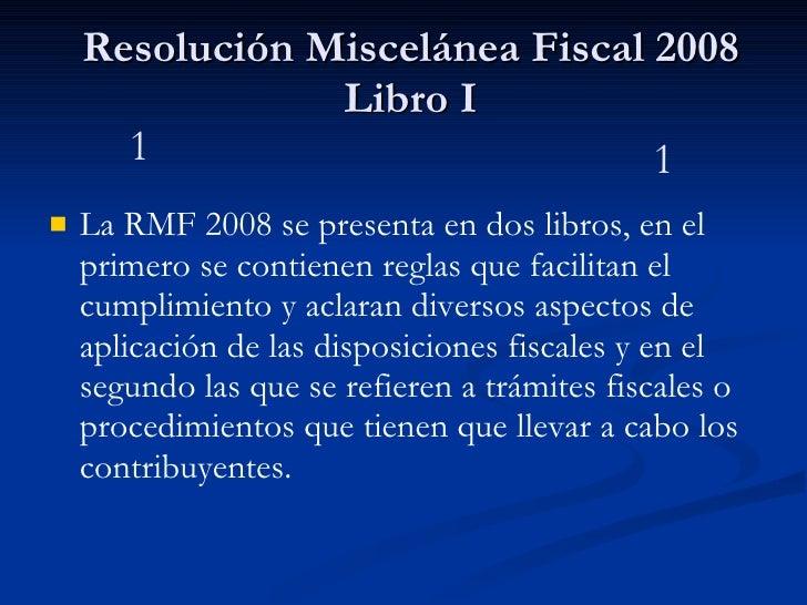 Resolución Miscelánea Fiscal 2008 Libro I <ul><li>La RMF 2008 se presenta en dos libros, en el primero se contienen reglas...