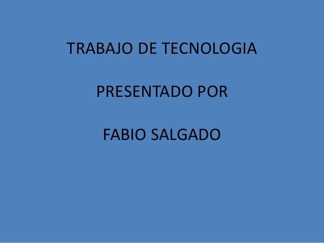 TRABAJO DE TECNOLOGIA  PRESENTADO POR  FABIO SALGADO