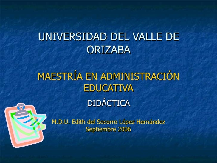 UNIVERSIDAD DEL VALLE DE ORIZABA MAESTRÍA EN ADMINISTRACIÓN EDUCATIVA DIDÁCTICA M.D.U. Edith del Socorro López Hernández S...