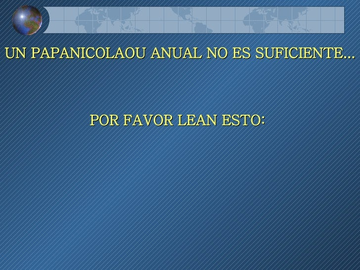UN PAPANICOLAOU ANUAL NO ES SUFICIENTE...  POR FAVOR LEAN ESTO: