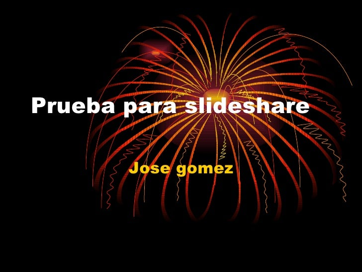 Prueba para slideshare Jose gomez