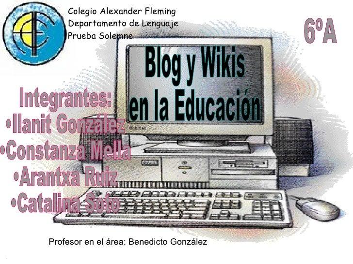 Blog y Wikis en la Educación  Integrantes: •Ilanit González •Constanza Mella •Arantxa Ruiz •Catalina Soto  Profesor en el ...