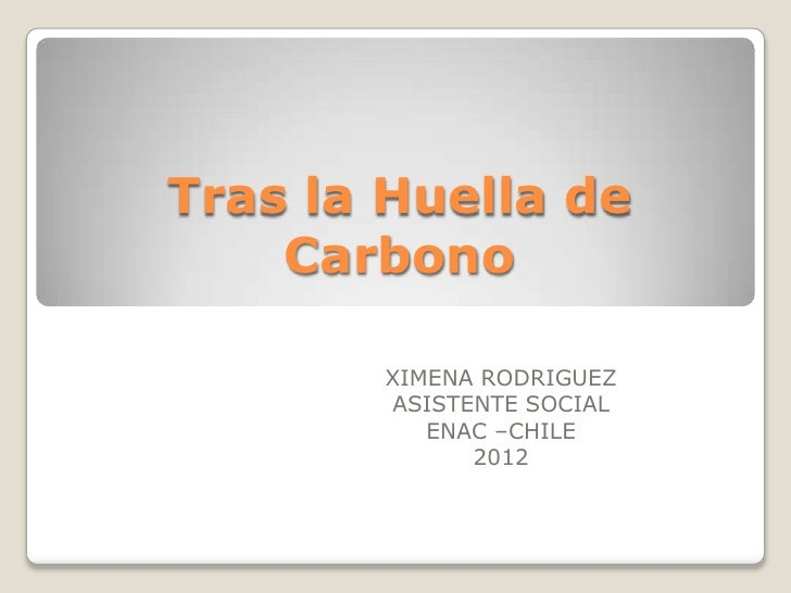 Tras la Huella de    Carbono       XIMENA RODRIGUEZ       ASISTENTE SOCIAL          ENAC –CHILE             2012