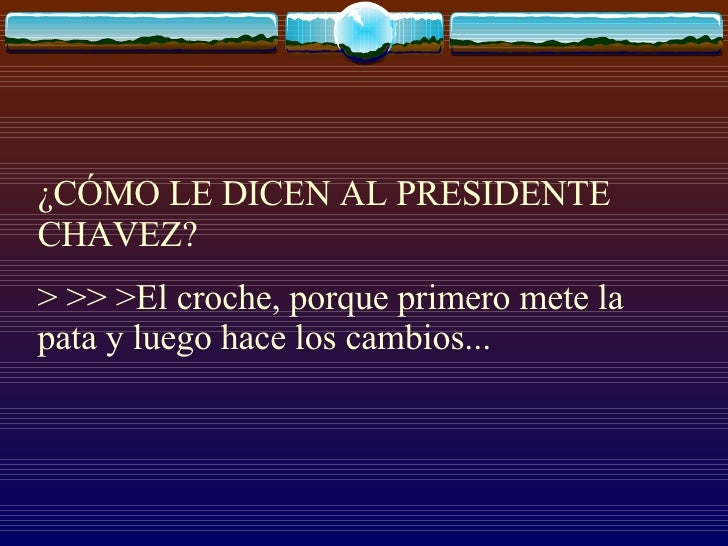 ¿CÓMO LE DICEN AL PRESIDENTE CHAVEZ?  > >> >El croche, porque primero mete la pata y luego hace los cambios...