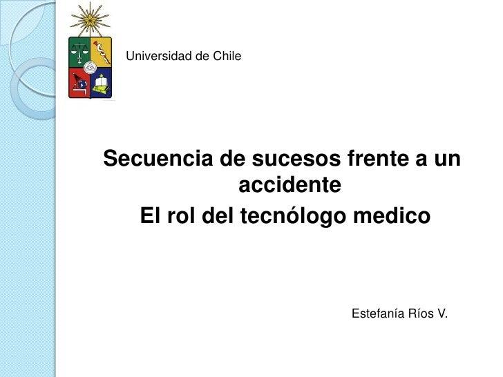 Universidad de Chile<br />Secuencia de sucesos frente a un accidente<br /> El rol del tecnólogo medico<br />Estefanía Ríos...