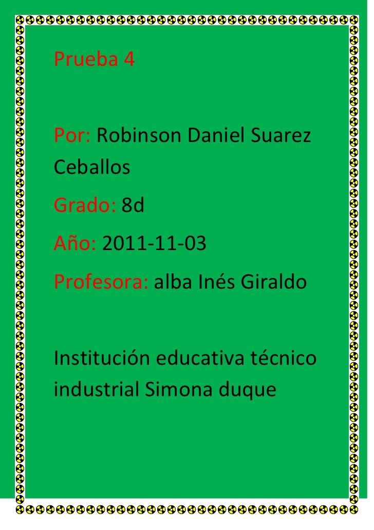 Prueba 4Por: Robinson Daniel SuarezCeballosGrado: 8dAño: 2011-11-03Profesora: alba Inés GiraldoInstitución educativa técni...