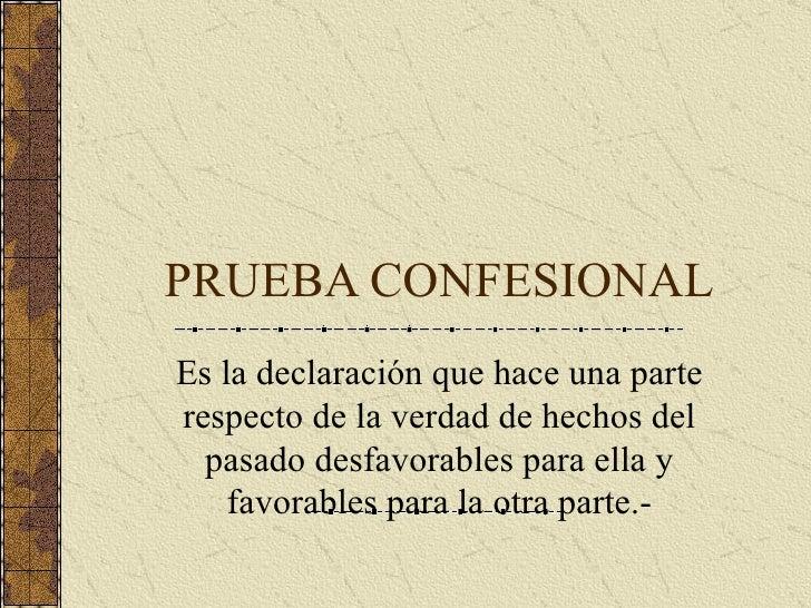 PRUEBA CONFESIONAL Es la declaración que hace una parte respecto de la verdad de hechos del pasado desfavorables para ella...