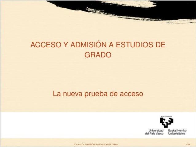ACCESO Y ADMISIÓN A ESTUDIOS DE GRADO La nueva prueba de acceso , ACCESO Y ADMISIÓN A ESTUDIOS DE GRADO 1/25