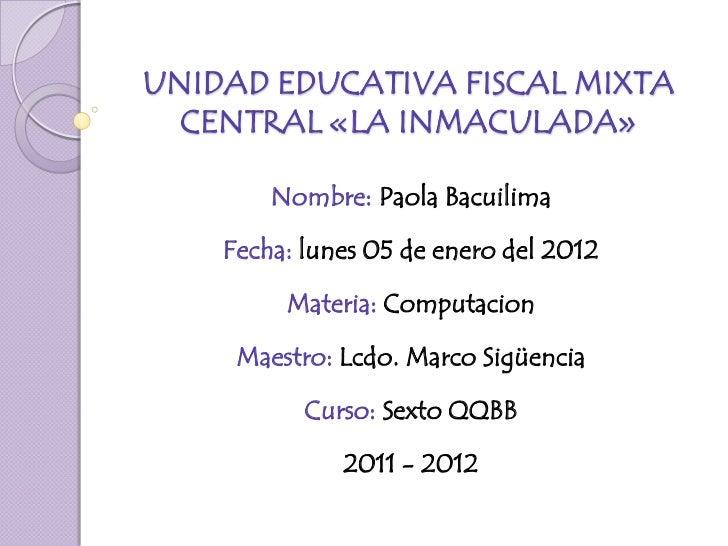 UNIDAD EDUCATIVA FISCAL MIXTA  CENTRAL «LA INMACULADA»        Nombre: Paola Bacuilima    Fecha: lunes 05 de enero del 2012...