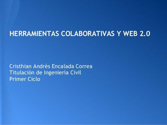 HERRAMIENTAS COLABORATIVAS Y WEB 2.0Cristhian Andrès Encalada CorreaTitulaciòn de Ingenierìa CivilPrimer Ciclo