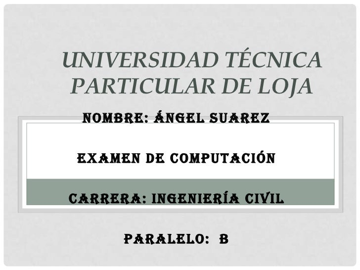 UNIVERSIDAD TÉCNICA PARTICULAR DE LOJA NOMBRE: ÁNGEL SUAREZ EXAMEN DE COMPUTACIÓNCARRERA: INGENIERÍA CIVIL      PARALELO: B
