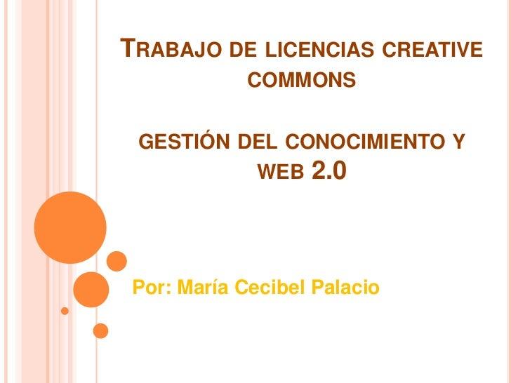 TRABAJO DE LICENCIAS CREATIVE            COMMONS GESTIÓN DEL CONOCIMIENTO Y             WEB   2.0Por: María Cecibel Palacio