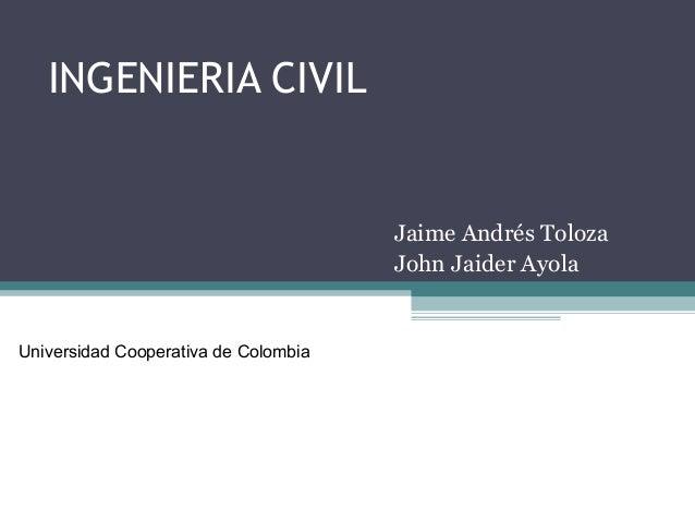 INGENIERIA CIVILJaime Andrés TolozaJohn Jaider AyolaUniversidad Cooperativa de Colombia