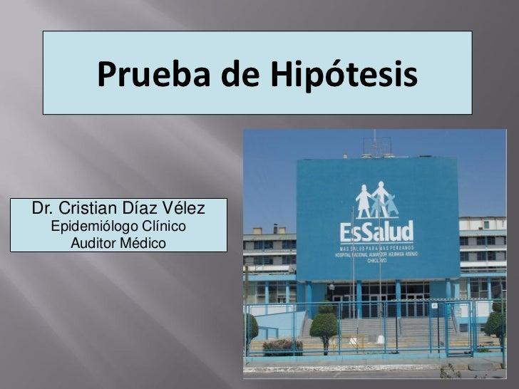 Prueba de HipótesisDr. Cristian Díaz Vélez  Epidemiólogo Clínico     Auditor Médico