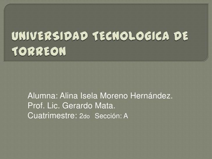 Alumna: Alina Isela Moreno Hernández.Prof. Lic. Gerardo Mata.Cuatrimestre: 2do Sección: A