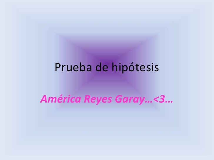 Prueba de hipótesisAmérica Reyes Garay…<3…
