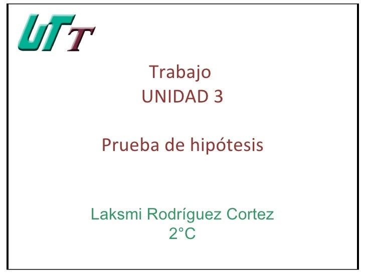 Trabajo      UNIDAD 3 Prueba de hipótesisLaksmi Rodríguez Cortez         2°C