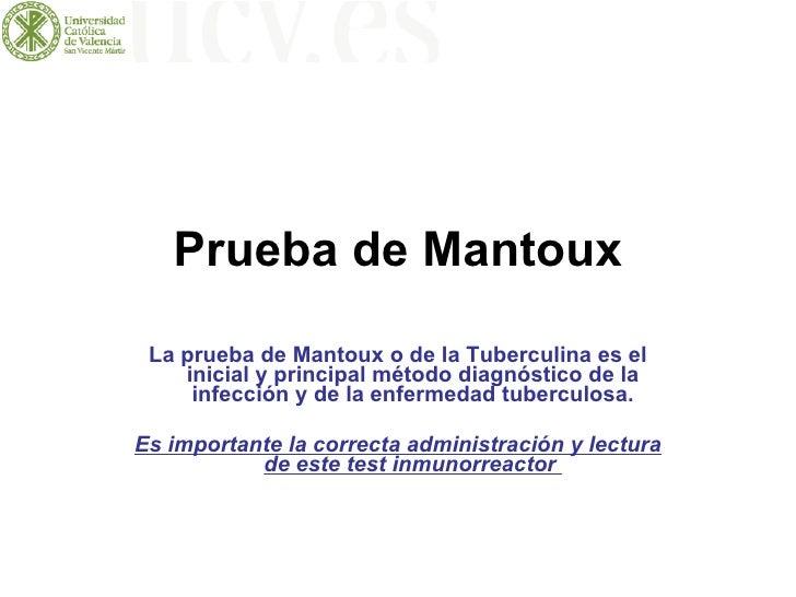 Prueba de Mantoux La prueba de Mantoux o de la Tuberculina es el inicial y principal método diagnóstico de la infección y ...