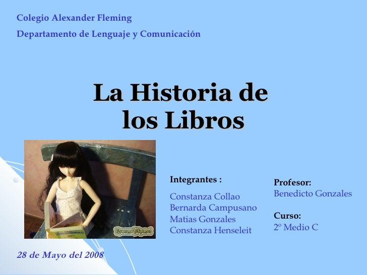 La Historia de  los Libros Colegio Alexander Fleming Departamento de Lenguaje y Comunicación Integrantes :  Constanza Coll...