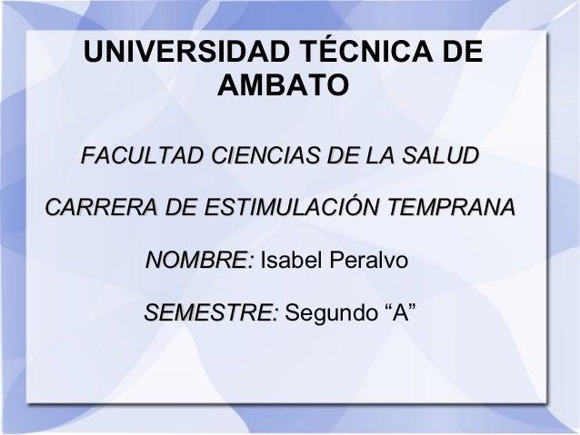 UNIVERSIDAD TÉCNICA DE AMBATO FACULTAD CIENCIAS DE LA SALUD CARRERA DE ESTIMULACIÓN TEMPRANA NOMBRE: Isabel Peralvo SEMEST...
