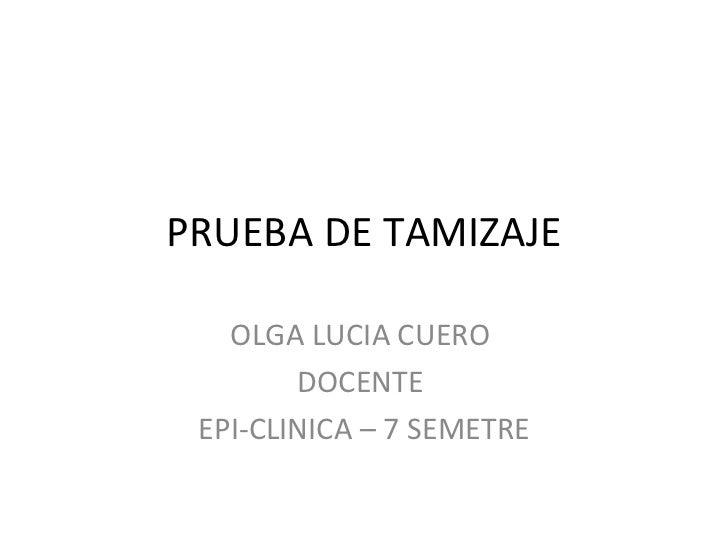 PRUEBA DE TAMIZAJE   OLGA LUCIA CUERO        DOCENTE EPI-CLINICA – 7 SEMETRE