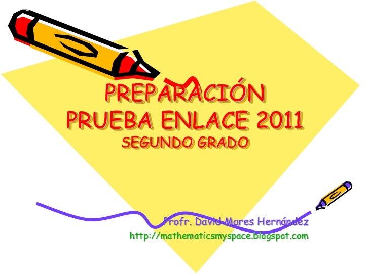 PREPARACIÓNPRUEBA ENLACE 2011    SEGUNDO GRADO           Profr. David Mares Hernández    http://mathematicsmyspace.blogspo...