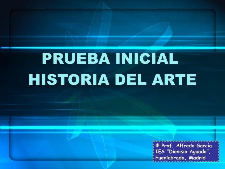 """PRUEBA INICIAL  HISTORIA DEL ARTE © Prof. Alfredo García. IES """"Dionisio Aguado"""", Fuenlabrada, Madrid"""