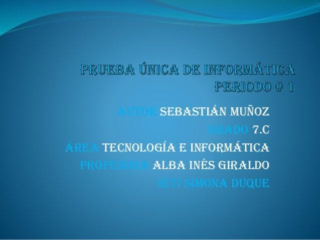 Autor Sebastián muñoz Grado 7.c Área tecnología e informática Profesora alba Inés Giraldo IETI SIMONA DUQUE