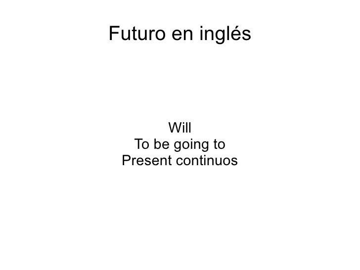 Futuro en inglés Will To be going to Present continuos
