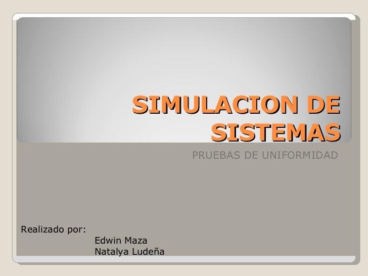 SIMULACION DE SISTEMAS PRUEBAS DE UNIFORMIDAD Realizado por: Edwin Maza Natalya Ludeña