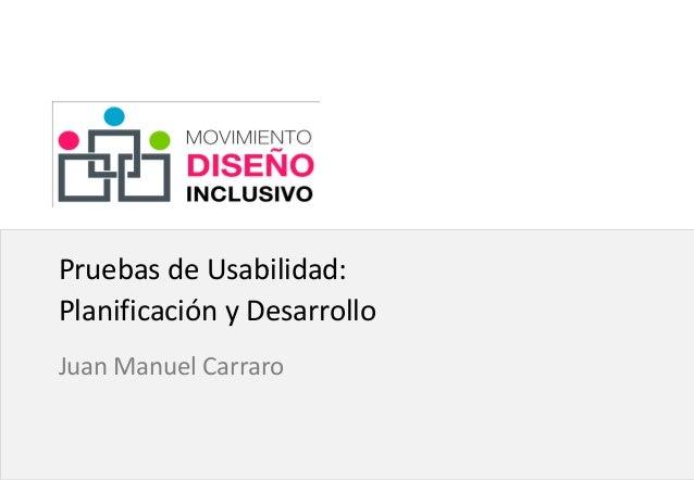 Click to edit Master subtitle style Pruebas de Usabilidad: Planificación y Desarrollo Juan Manuel Carraro