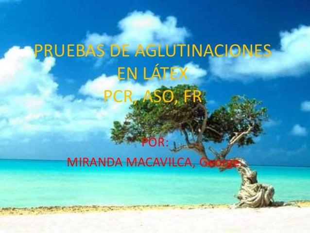 PRUEBAS DE AGLUTINACIONES EN LÁTEX PCR, ASO, FR POR: MIRANDA MACAVILCA, George.